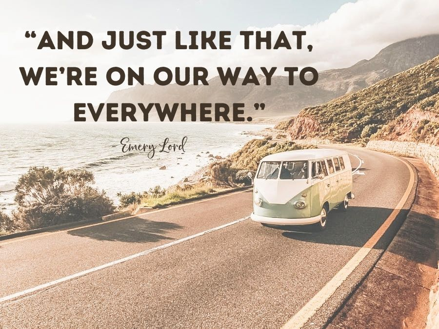 """""""And just like that, we're on our way to everywhere."""" — Emery Lord"""
