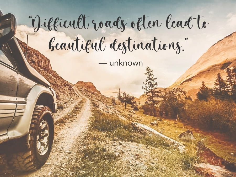 """""""Difficult roads often lead to beautiful destinations."""" — Unknown"""
