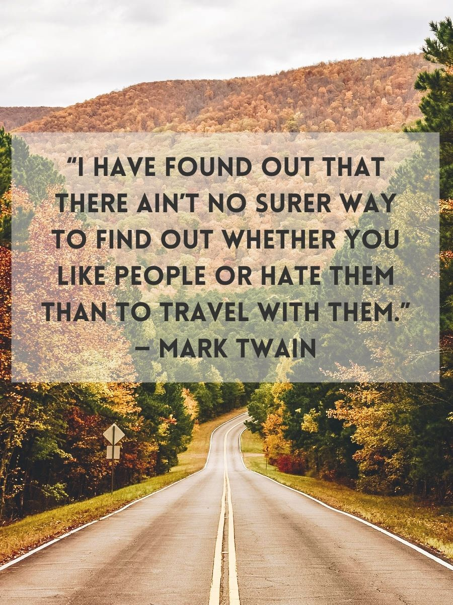 """""""I have found out that there ain't no surer way to find out whether you like people or hate them than to travel with them."""" — Mark Twain"""