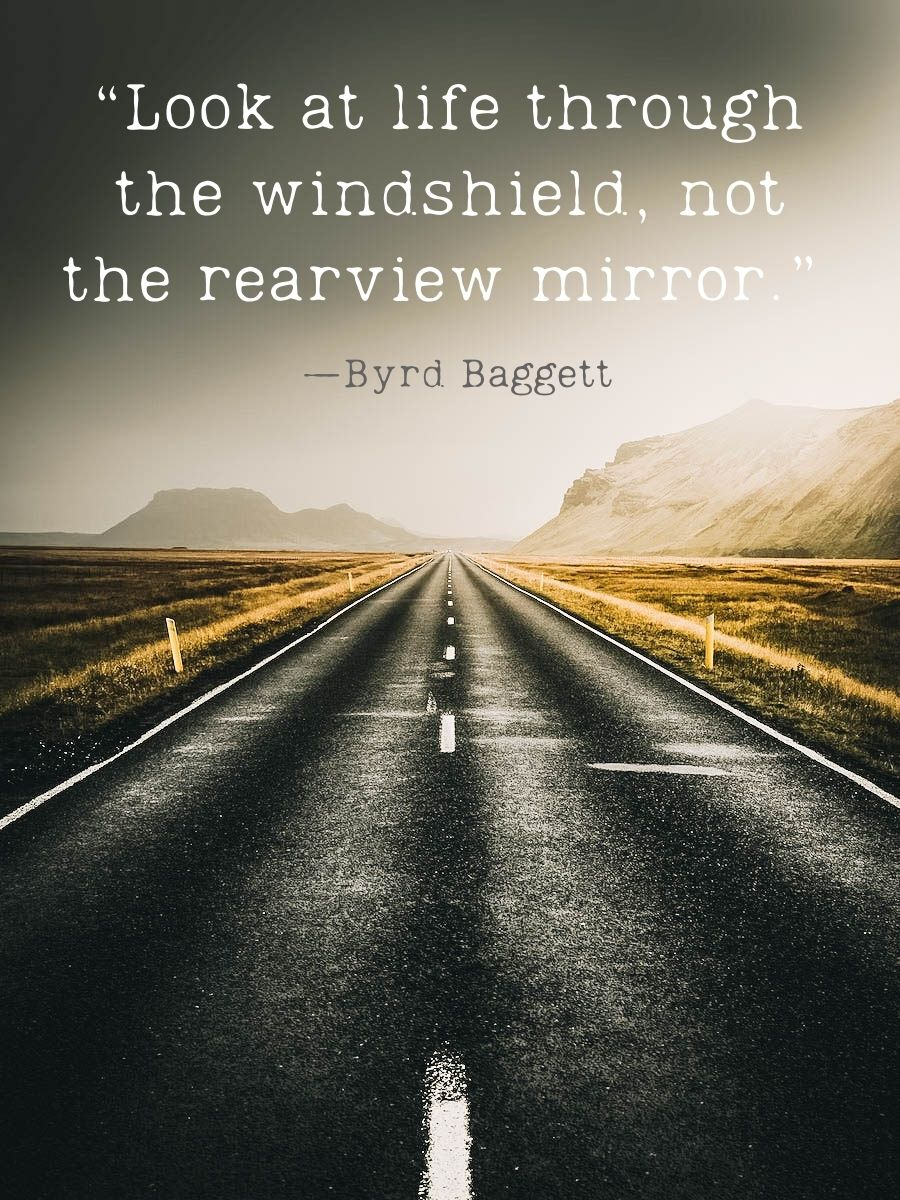 """""""Look at life through the windshield, not the rearview mirror."""" — Byrd Baggett"""