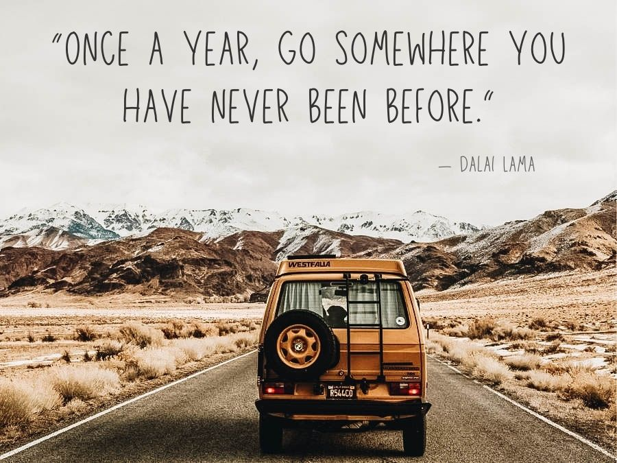 """""""Once a year, go somewhere you have never been before."""""""