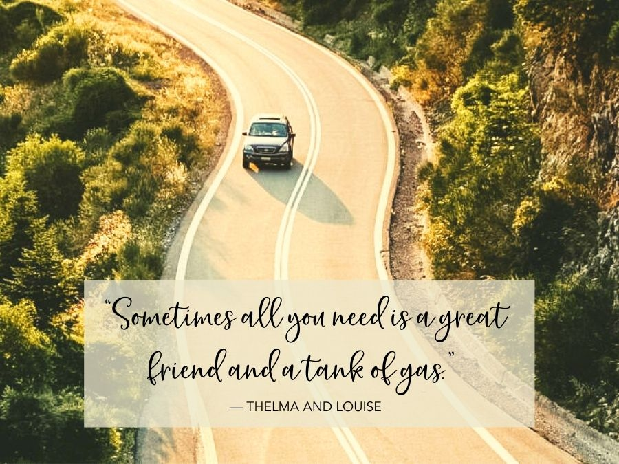 """""""Sometimes all you need is a great friend and a tank of gas."""" — Thelma And Louise"""
