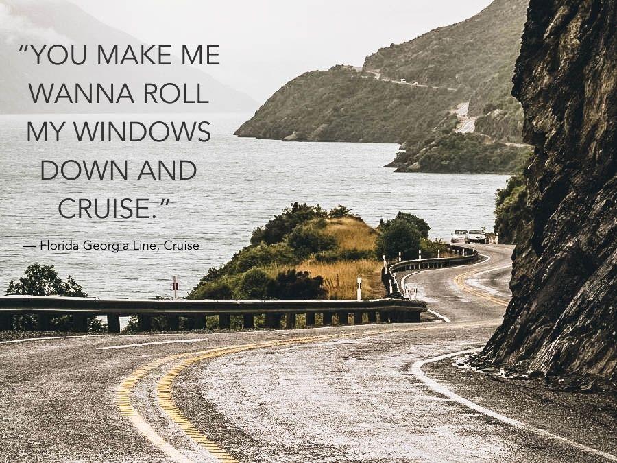 """You make me wanna roll my windows down and cruise."" — Florida Georgia Line, Cruise"
