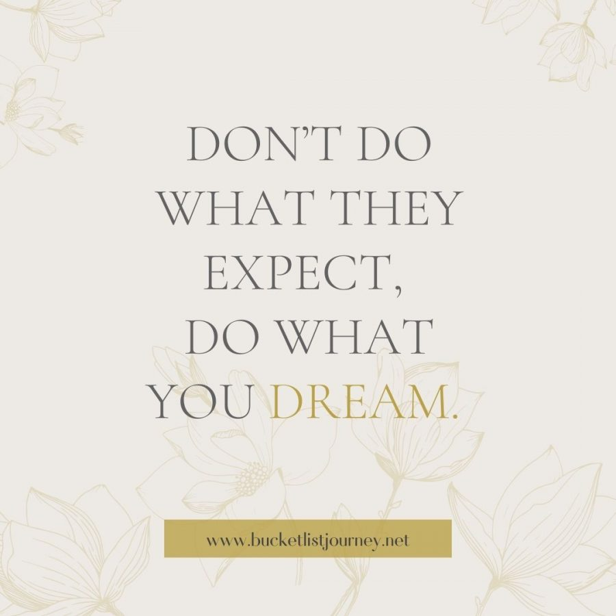 Don't do what they expect, do what you dream.