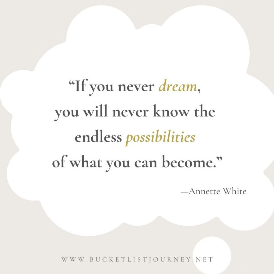 If you never dream, you'll never know the endless possibilities of what you can become.