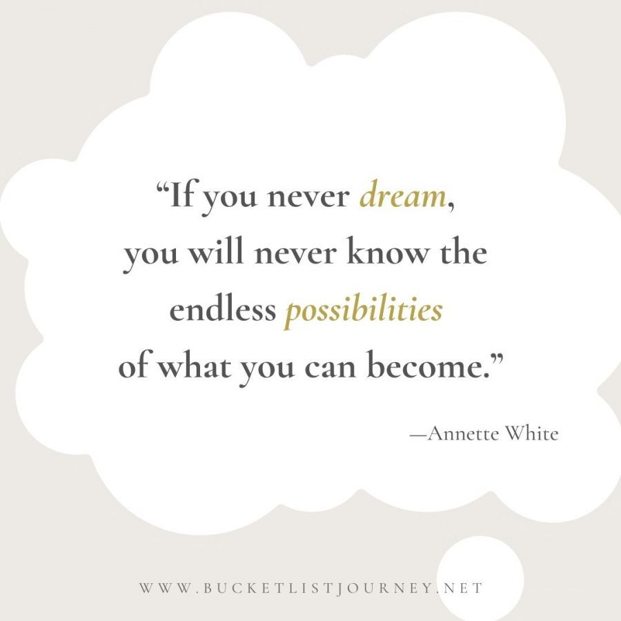 If you never dream, you'll never know the endless possibilities of what you can become