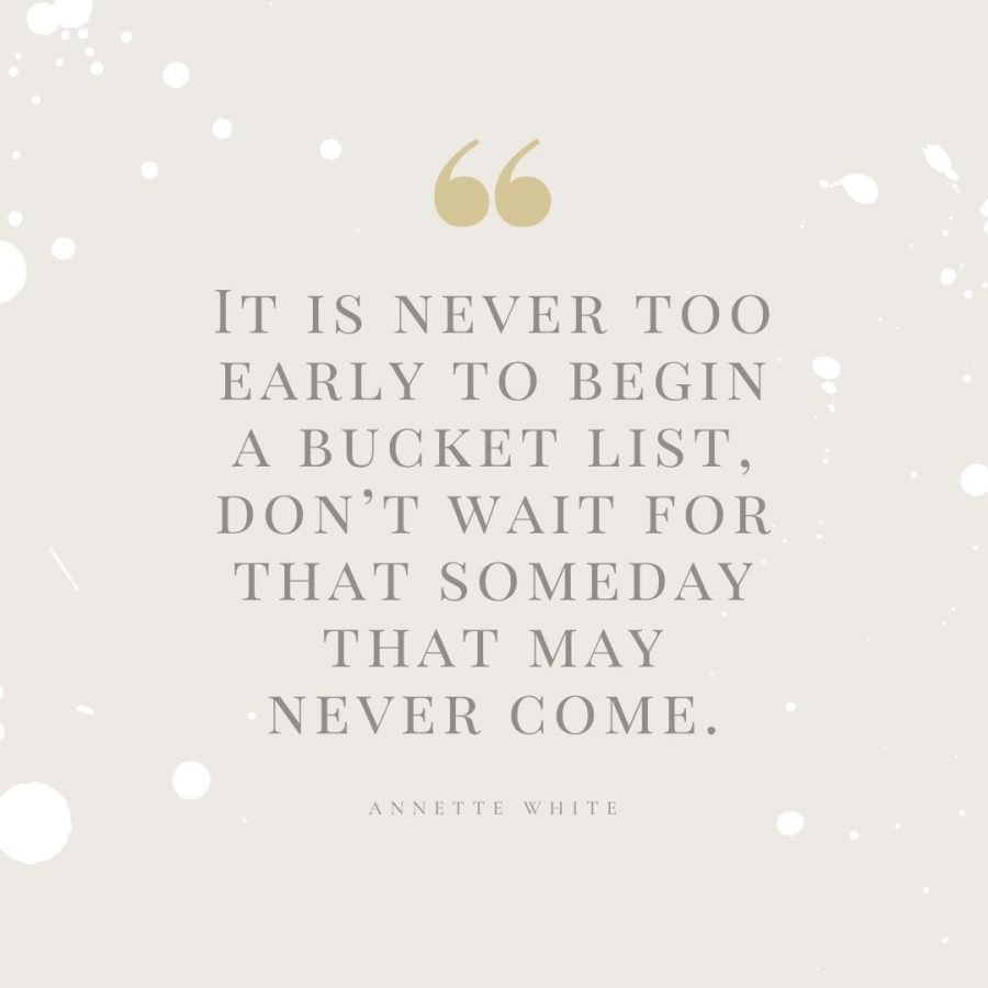 It is never too early to begin a bucket list, don't wait for that someday that may never come.