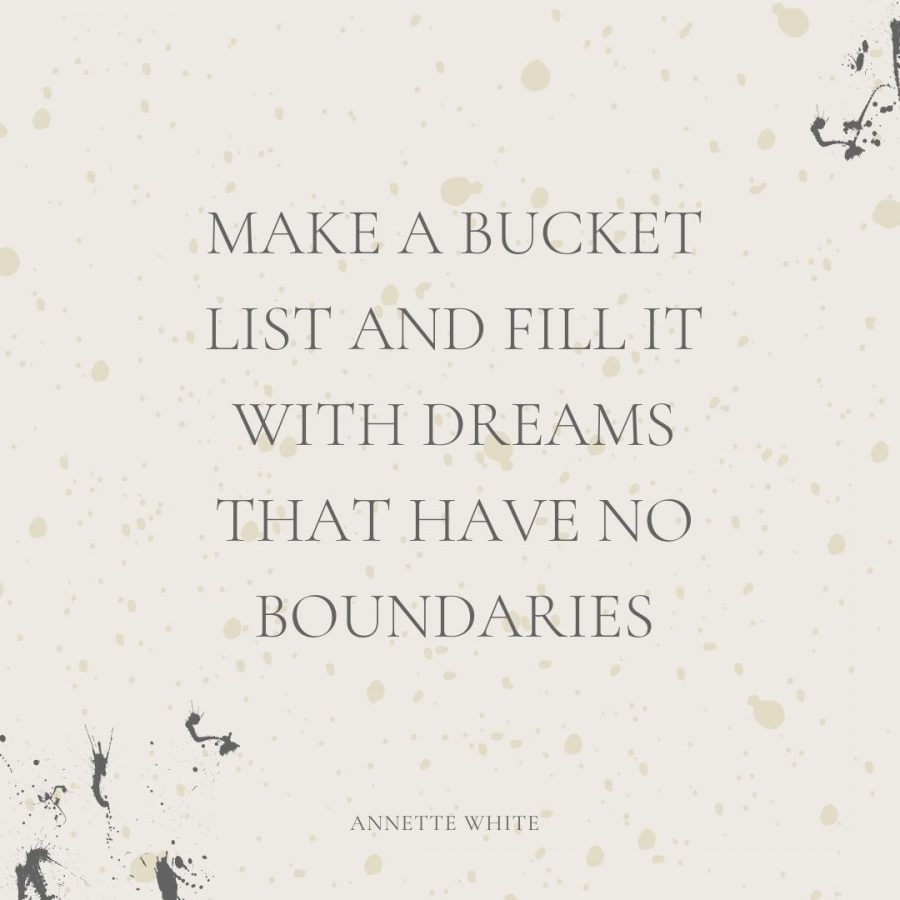 Make a bucket list and fill it with dreams that have no boundaries