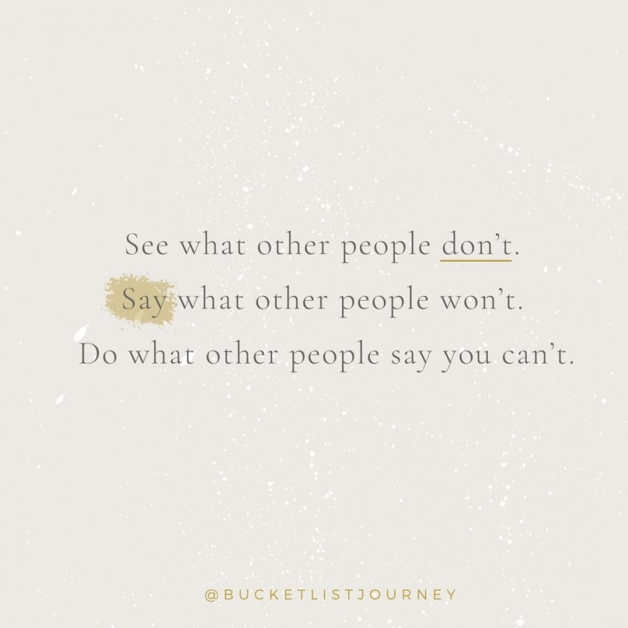 See what other people don't. Say what other people won't. Do what other people say you can't