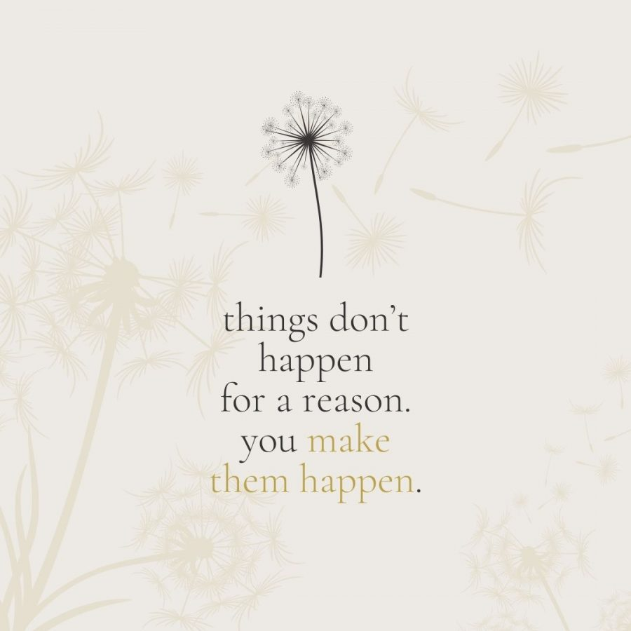 Things don't happen for a reason. you make them happen