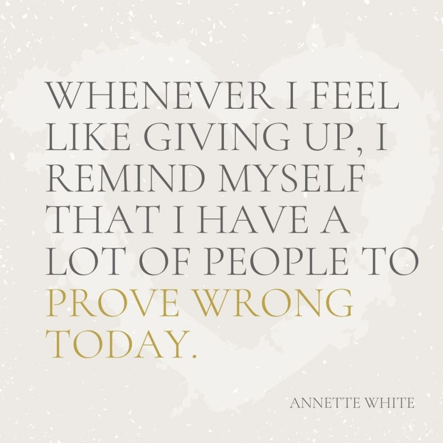 Whenever I feel like giving up, I remind myself that I have a lot of people to prove wrong today
