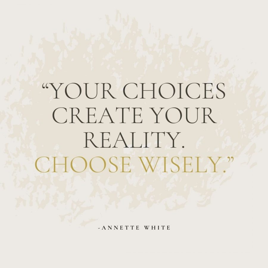 Your choices create your reality. Choose wisely