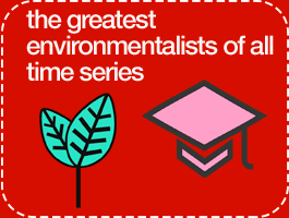 The Greatest Environmentalists of All Time Series