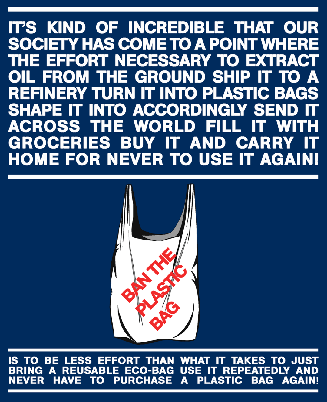 It's kind of incredible that our society has come to a point where the effort necessary to extract oil from the ground. Ship it to a refinery turn it into plastic bags, shape it into accordingly ship it across the world fill it with groceries. Buy it and carry it home for never to use it again! Is to be less effort than what it takes just to bring a reusable eco-bag. Use it repeatedly and never have to purchase a plastic bag again! Ban the plastic bag manifesto. Graphics By Kenneth Buddha Jeans