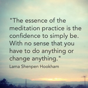 The essence of meditation practice is the confidence to simply be. With no sense that you have to do anything or change anything