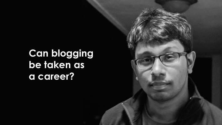 Pradeep Kumar Slashsquare Can Blogging Be Taken as a Career?