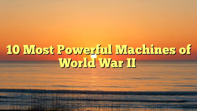 MostPowerfulMachinesofWorldWarII