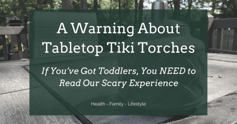 Tabletop Tiki Torches and Toddlers: A Warning, Our Scary Experience, and How You Can Protect Your Family