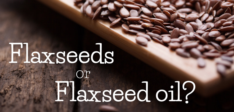 Flaxseed Oil or Flaxseeds – Which Should You Use?