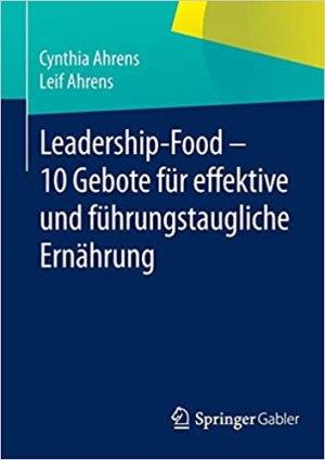Ahrens, Cynthia; Ahrens, Leif - Leadership-Food - 10 Gebote für effektive und führungstaugliche Ernährung