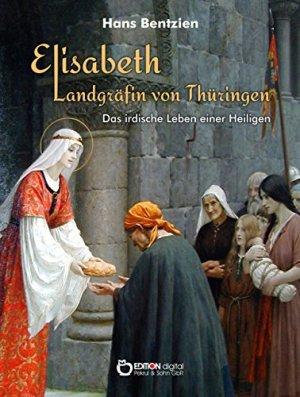 Bentzien, Hans - Elisabeth - Landgräfin von Thüringen - Das irdische Leben einer Heiligen