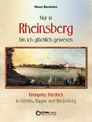 Bentzien, Hans - Nur in Rheinsberg bin ich glücklich gewesen - Kronprinz Friedrich in Küstrin, Ruppin und Rheinsberg