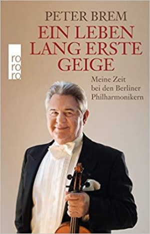 Brem, Peter - Ein Leben lang erste Geige - Meine Zeit bei den Berliner Philharmonikern