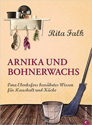 Falk, Rita - Arnika und Bohnerwachs - Oma Eberhofers Rezeptbuch mit bewährten Hausmitteln und Haushaltstipps rund um die Themen Haushalt, Küche und Pflege