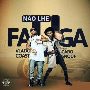 Vlado Coast - Não Lhe Fatiga (feat. Cabo Snoop)