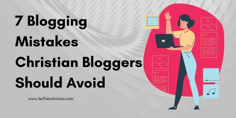 7 Blogging Mistakes Christian Bloggers Should Avoid