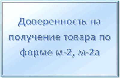 Доверенность на получение товара: сроки действия, как правильно заполнить форму м-2