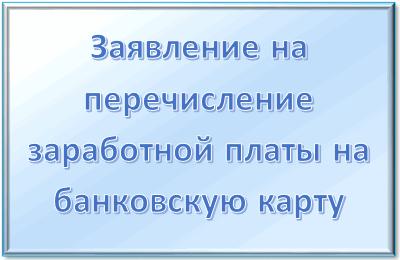 Заявление на перечисление зарплаты на банковскую карту: для чего пишется, как правильно его написать