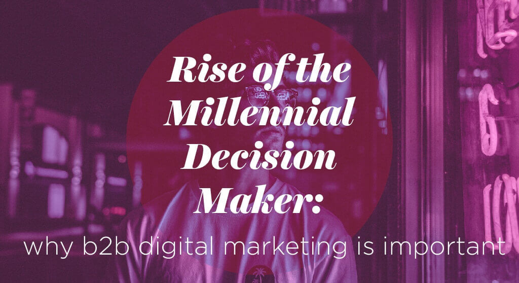Rise of the Millennial Decision Maker: Why B2B digital marketing is important