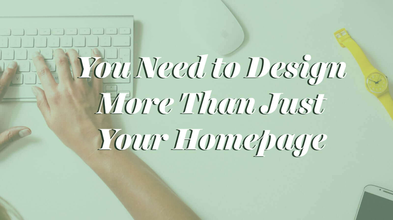 You Need to Design More Than Just Your Homepage