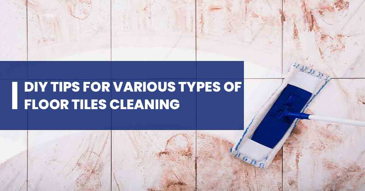 Quick DIY Tips for Various Types of Floor Tiles Cleaning