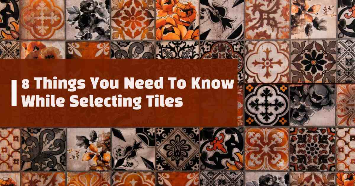 8 Salient Things You Need To Know While Selecting Tiles For Your Dream Place