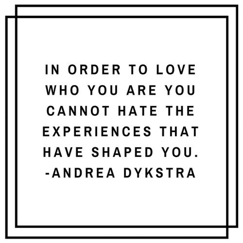 In order to love who you are you cannot hate the experiences that have shaped you - Andrea Dykstra