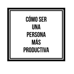 Estilo de vida: Cómo ser una persona más productiva