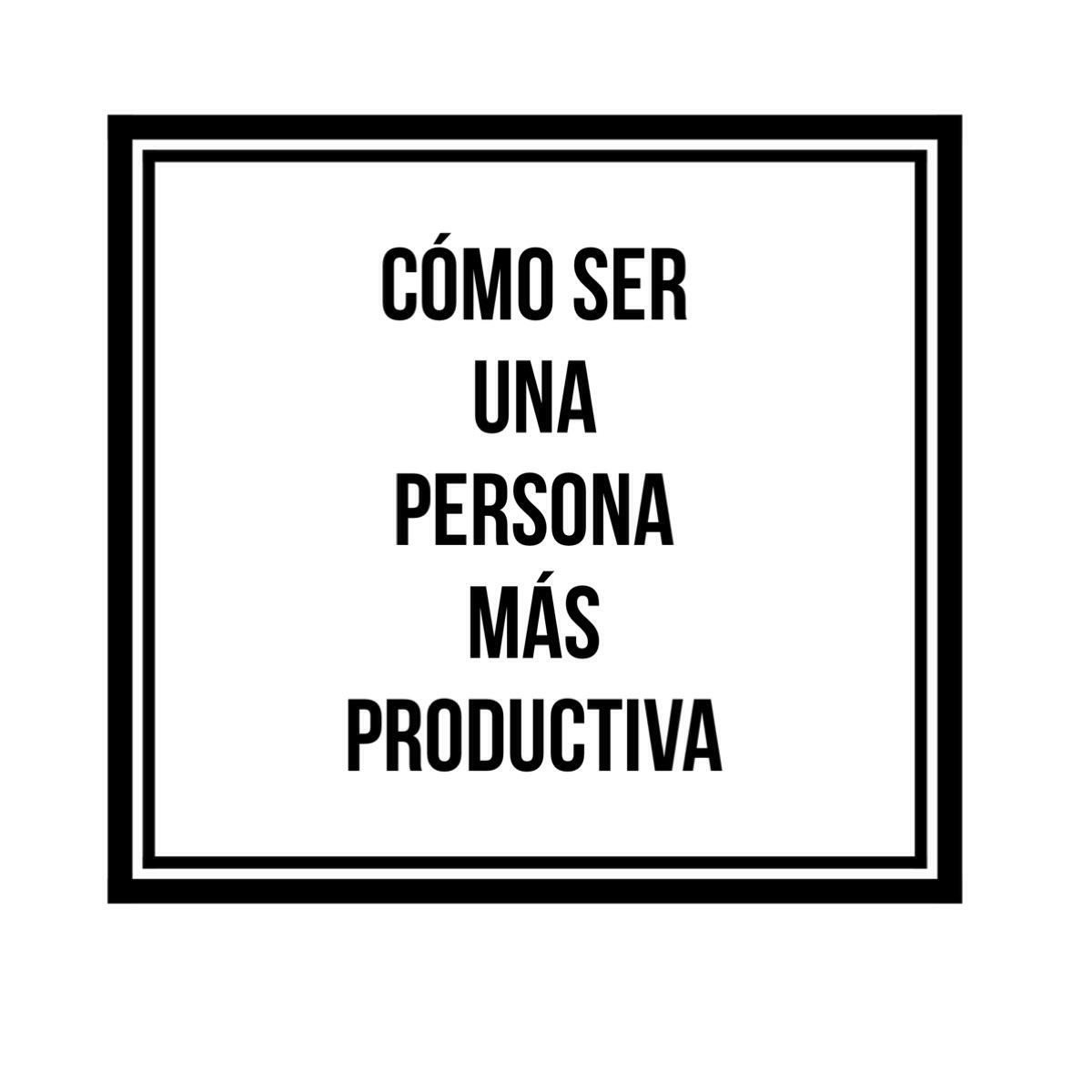 cómo ser una persona más productiva