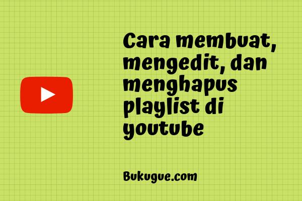 Cara membuat, mengedit, dan menghapus playlist di youtube