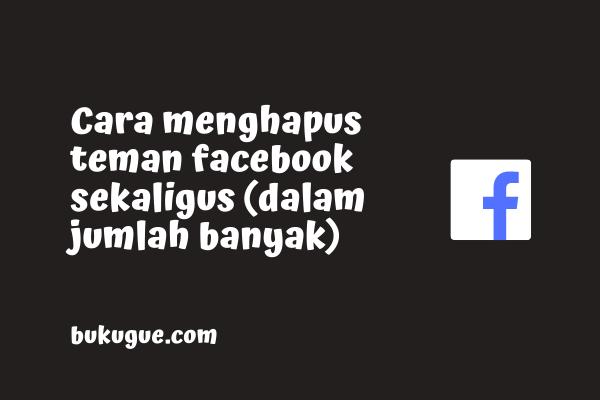 Cara menghapus teman facebook sekaligus banyak