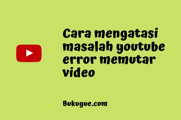 Cara mengatasi youtube error saat memutar video