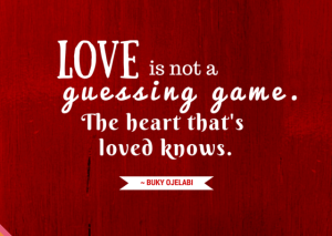 Love is not a guessing game. The heart that 039 s loved knows.