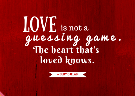 Love is not a guessing game. The heart that's loved knows.