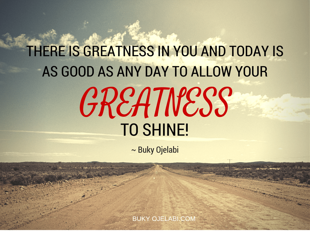 There is GREATNESS in you and today is as good as any day to allow your greatness to SHINE