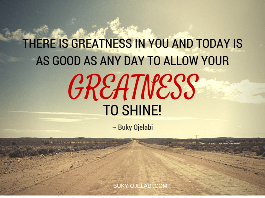 There is GREATNESS in you and today is as good as any day to allow your greatness to SHINE!