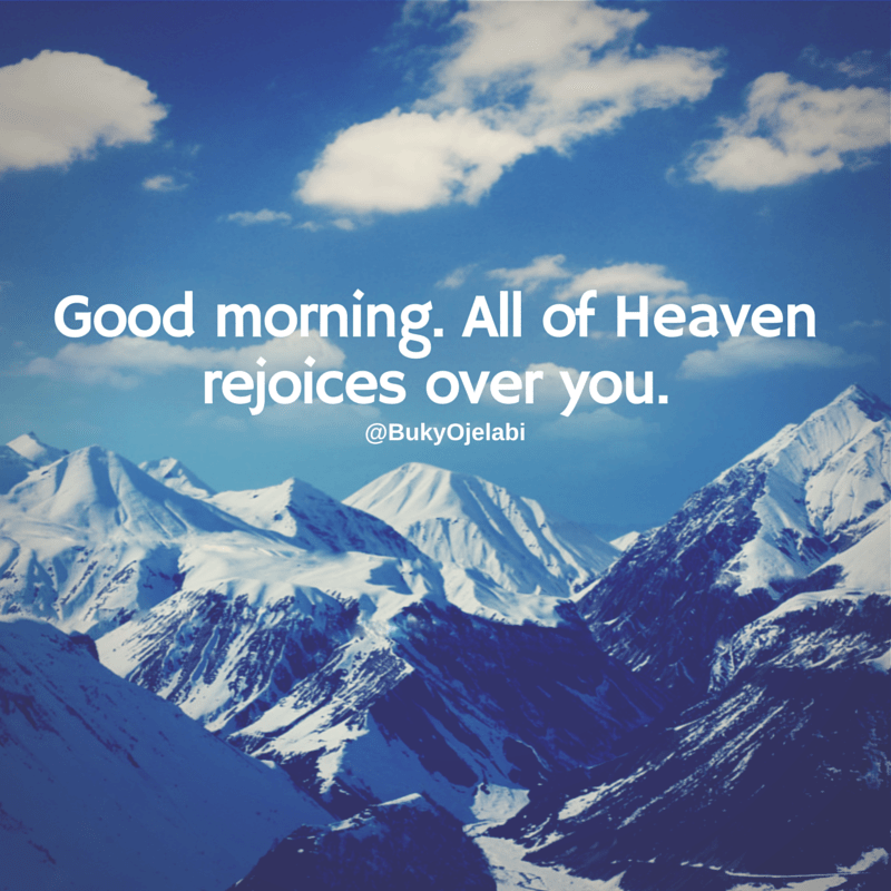 Good morning. All of Heaven rejoices over you.