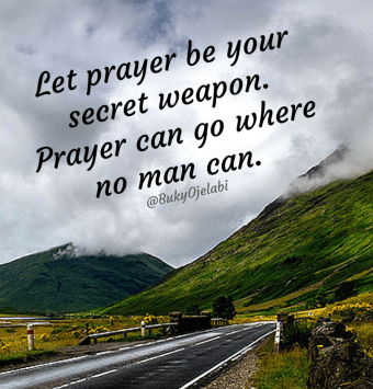 Let prayer be your secret weapon. Prayer can go where no man can't. ~ Buky Ojelabi ~