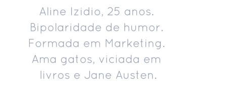 Aline Izidio, 25 anos. Bipolaridade de humor.Formada em Marketing. Ama gatos, viciada em livros e Jane Austen.