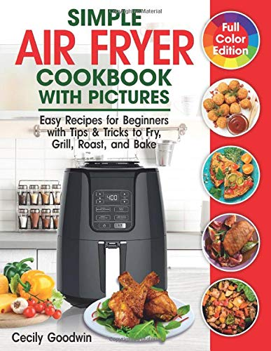 Simple Air Fryer Cookbook with Pictures: Easy Recipes for Beginners with Tips & Tricks to Fry, Grill, Roast, and Bake | Your Everyday Air Fryer Book